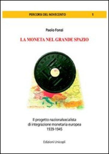 La moneta del grande spazio. Il progetto nazionalsocialista di integrazione monetaria europea 1939-1945 - Paolo Fonzi | Thecosgala.com