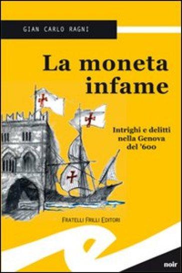 La moneta infame. Intrighi e delitti nella Genova del '600 - Gian Carlo Ragni |