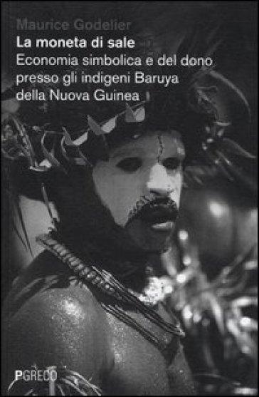 La moneta di sale. Economia simbolica e del dono presso gli indigeni Baruya della Nuova Guinea - Maurice Godelier |