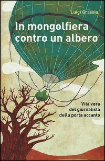 In mongolfiera contro un albero. Vita vera del giornalista della porta accanto - Luigi Grassia |