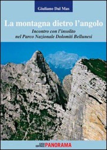 La montagna dietro l'angolo. Incontro con l'insolito nel parco naturale Dolomiti Bellunesi - Giuliano Dal Mas |
