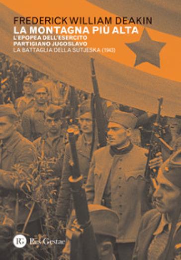 La montagna più alta. L'epopea dell'esercito partigiano jugoslavo. La battaglia della Sutjeska (1943) - Frederick William Deakin |