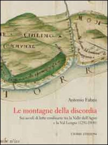 Le montagne della discordia. Sei secoli di lotte confinarie tra la Valle dell'Agno e la Val Leogra (1291-1890) - Antonio Fabris |