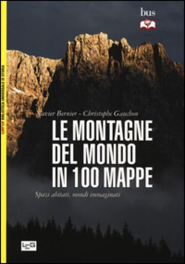 Le montagne del mondo in 100 mappe. Spazi abitati, mondi immaginati - Xavier Bernier | Jonathanterrington.com
