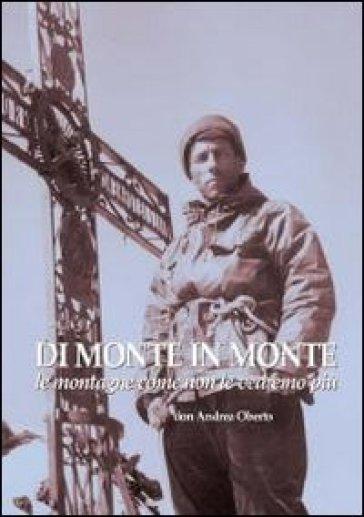 Di monte in monte. Le montagne come non le vedremo più - Andrea Oberto | Rochesterscifianimecon.com