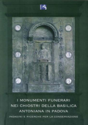 I monumenti funerari nei chiostri della basilica Antoniana di Padova. Indagini e ricerche per la conservazione - V. Fassina |
