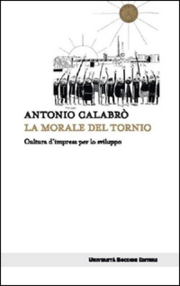 La morale del tornio. Cultura d'impresa per lo sviluppo - Antonio Calabrò |