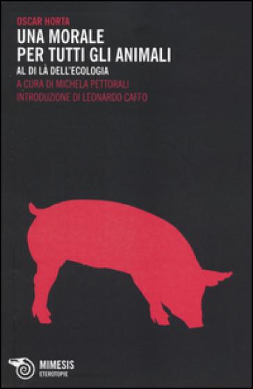 Una morale per tutti gli animali. Al di là dell'ecologia - Oscar Horta pdf epub