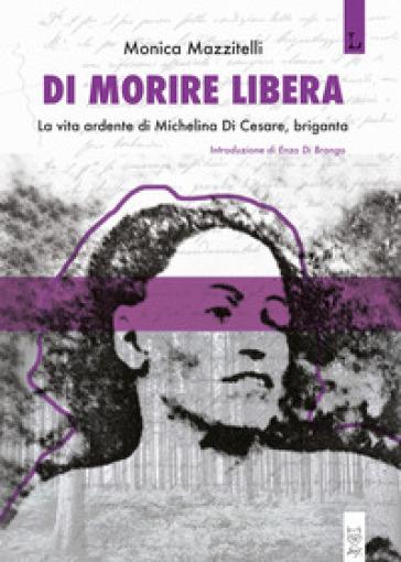 Di morire libera. La vita ardente di Michelina di Cesare, briganta - Monica Mazzitelli |
