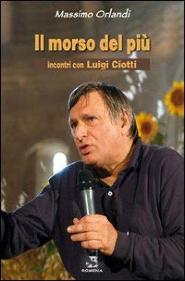 Il morso del più. Incontri con Luigi Ciotti - Massimo Orlandi |
