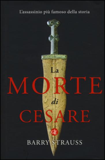 La morte di Cesare. L'assassinio più famoso della storia - Barry Strauss |