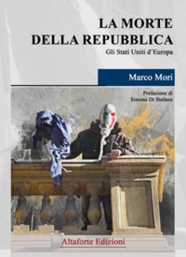 La morte della Repubblica. Gli Stati Uniti d'Europa - Marco Mori | Thecosgala.com