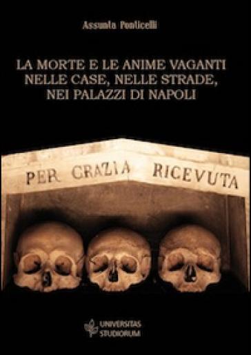 La morte e le anime vaganti nelle case, nelle strade, nei palazzi di Napoli - Assunta Ponticelli  