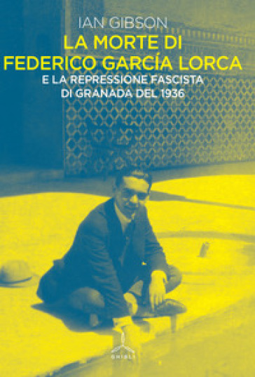 La morte di Federico Garcia Lorca - Ian Gibson  