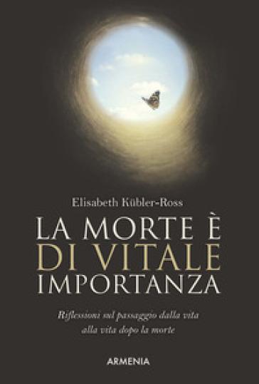 La morte è di vitale importanza. Riflessioni sul passaggio dalla vita alla vita dopo la morte - Elisabeth Kubler-Ross | Rochesterscifianimecon.com