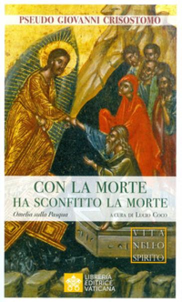 Con la morte ha sconfitto la morte. Omelia sulla Pasqua - Pseudo Giovanni Crisostomo | Thecosgala.com