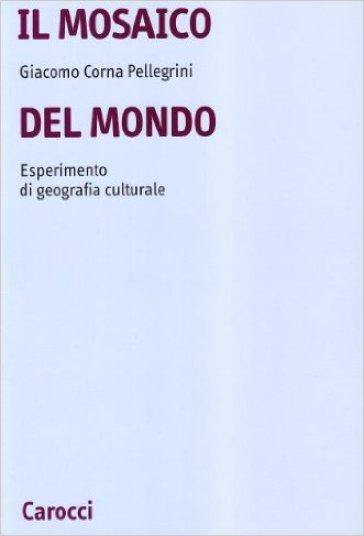 Il mosaico del mondo. Esperimento di geografia culturale - Giacomo Corna Pellegrini | Rochesterscifianimecon.com