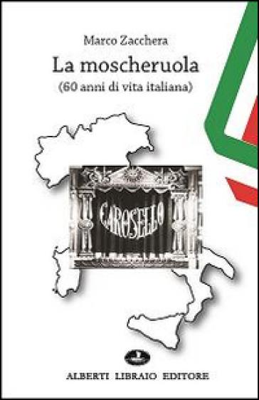 La moscheruola. 60 anni di vita italiana - Marco Zacchera |