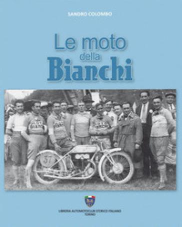 Le moto della Bianchi. Ediz. illustrata - Sandro Colombo |