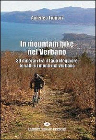 In mountain bike nel Verbano. 30 itinerari tra il lago Maggiore, le valli e i monti del Verbano - Amedeo Liguori |
