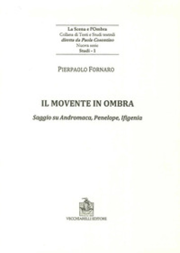 Il movente in ombra. Saggio su Andromaca, Penelope, Ificenia - Pierpaolo Fornaro |