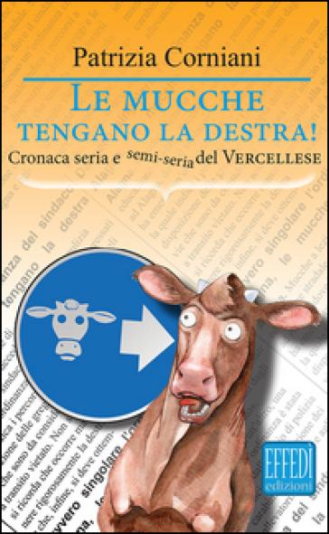 Le mucche tengano la destra. Cronaca seria e semi seria del vercellese - Patrizia Corniani |