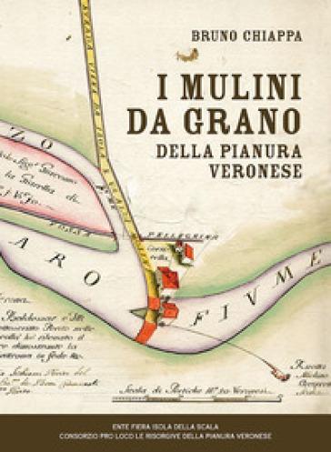 I mulini da grano della pianura veronese - Bruno Chiappa |
