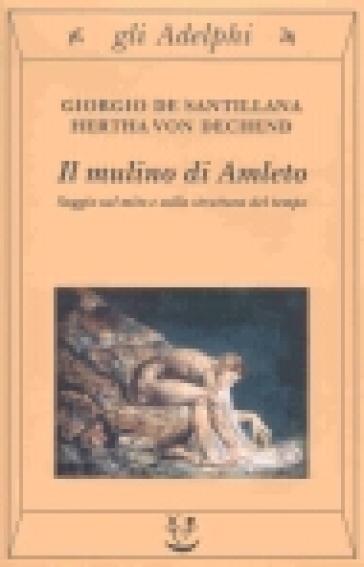 Il mulino di Amleto. Saggio sul mito e sulla struttura del tempo - Giorgio De Santillana |