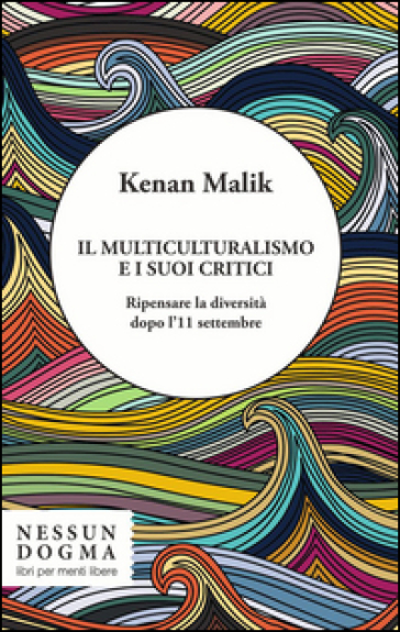 Il multiculturalismo e i suoi critici. Ripensare la diversità dopo l'11 settembre - Kenan Malik pdf epub