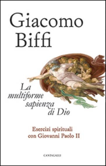 La multiforme sapienza di Dio. Esercizi spirituali con Giovanni Paolo II - Giacomo Biffi |