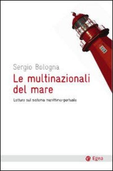 Le multinazionali del mare. Letture sul sistema marittimo-portuale - Sergio Bologna |