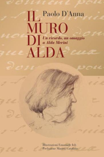 Il muro di Alda. Un ricordo, un omaggio a Alda Merini - Paolo D'Anna |
