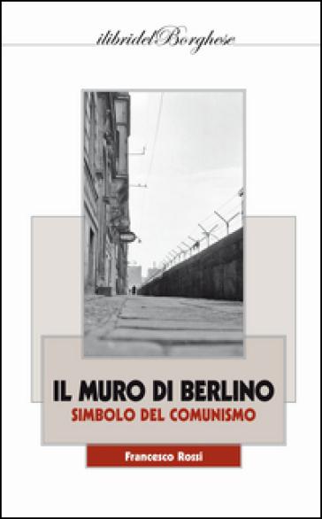 Il muro di Berlino. Simbolo del comunismo - Francesco Rossi  