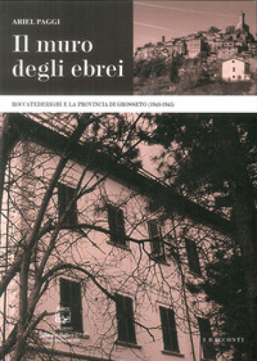 Il muro degli ebrei. Roccatederighi e la provincia di Grosseto (1943-1945) - Ariel Paggi |