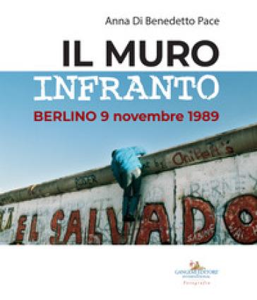 Il muro infranto. Berlino 9 novembre 1989. Catalogo della mostra (Roma, 7 novembre 2019-15 gennaio 2020). Ediz. illustrata - Anna Di Benedetto Pace  