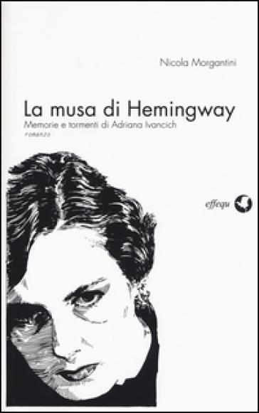 La musa di Hemingway. Memorie e tormenti di Adriana Ivancich - Nicola Morgantini |