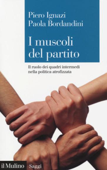 I muscoli del partito. Il ruolo dei quadri intermedi nella politica atrofizzata - Piero Ignazi |