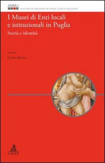 I musei di enti locali e istituzionali in Puglia. Storia e identità - Clara Gelao |