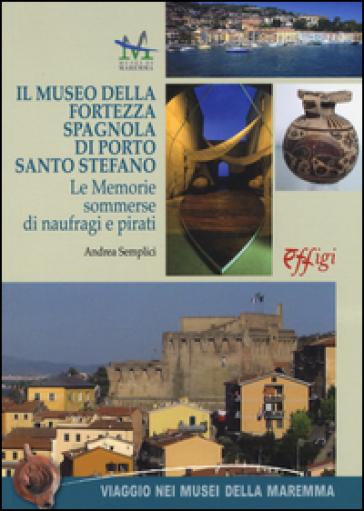 Il museo della Fortezza spagnola di Porto Santo Stefano. Le memorie sommerse di naufragi e pirati - Andrea Semplici |