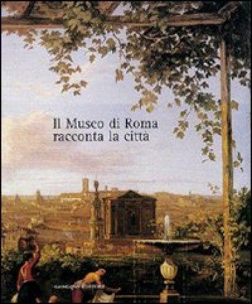 Il museo di Roma racconta la città. Catalogo della mostra - M. L. Tittoni |
