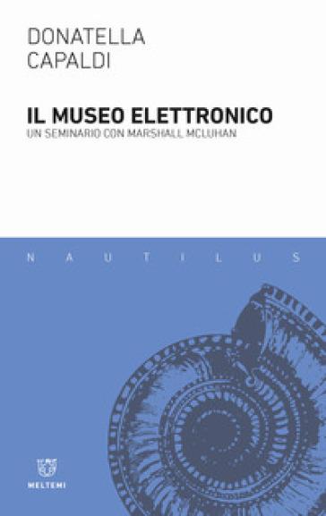 Il museo elettronico. Un seminario con Marshall McLuhan - Donatella Capaldi |