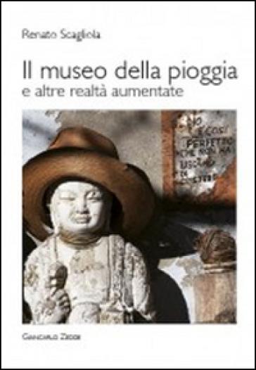 Il museo della pioggia e altre realtà aumentate - Renato Scagliola  