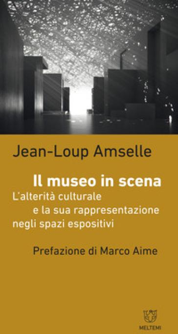 Il museo in scena. L'alterità culturale e la sua rappresentazione negli spazi espositivi - Jean-Loup Amselle  