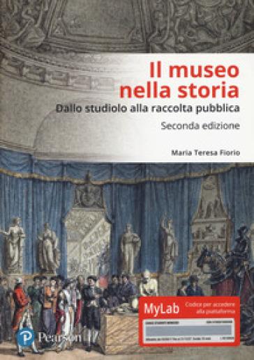 Il museo nella storia. Dallo «studiolo» alla raccolta pubblica. Ediz. Mylab - Maria Teresa Fiorio | Ericsfund.org