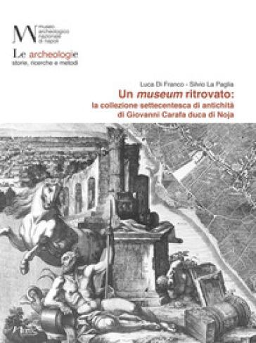 Un museum ritrovato: la collezione settecentesca di antichità di Giovanni Carafa duca di Noja - Luca Di Franco | Rochesterscifianimecon.com