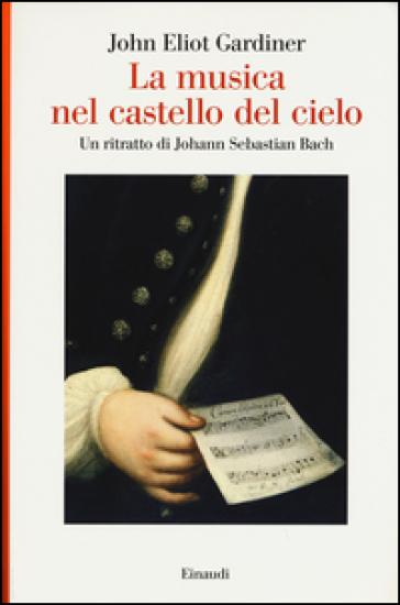 La musica nel castello del cielo. Un ritratto di Johann Sebastian Bach - John Eliot Gardiner pdf epub