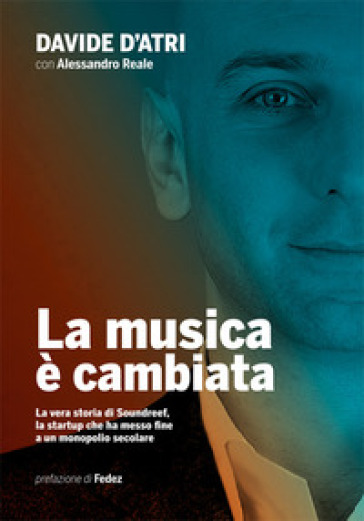 La musica è cambiata. La vera storia di Soundreef, la startup che ha messo fine a un monopolio secolare - Davide D'Atri |