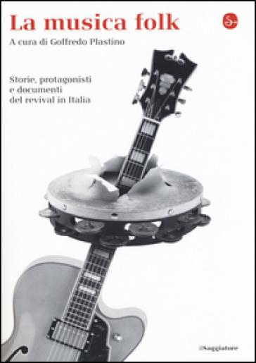 La musica folk. Storie, protagonisti e documenti del revival in Italia - G. Plastino | Rochesterscifianimecon.com