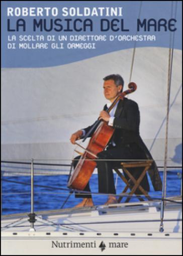 La musica del mare. La scelta di un direttore d'orchestra di mollare gli ormeggi - Roberto Soldatini |