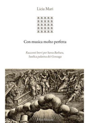 Con musica molto perfetta. Racconti brevi per Santa Barbara, basilica palatina dei Gonzaga - Licia Mari  
